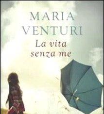 La vita senza me di Maria Venturi