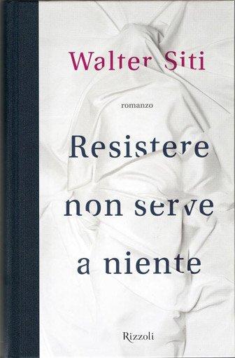 Resistere non serve a niente di Walter Siti