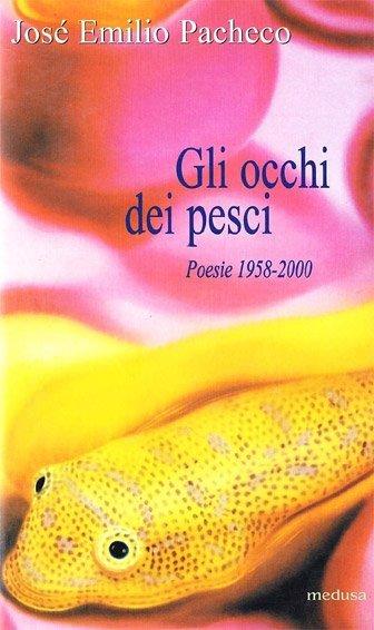 Gli occhi dei pesci. Poesie 1958-2000 di Josè Emilio Pacheco