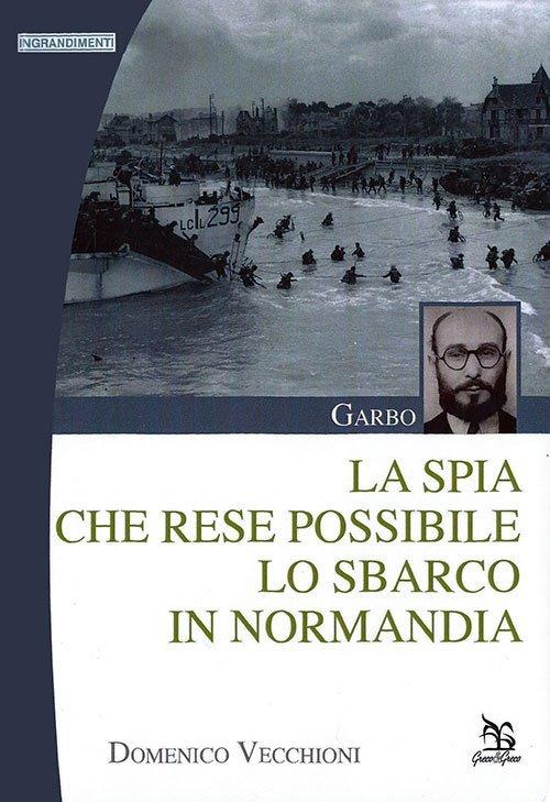 Garbo - La spia che rese possibile lo sbarco in Normandia di Domenico Vecchioni