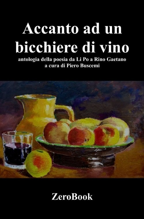 Accanto a un bicchiere di vino. Antologia della poesia da Li Po a Rino Gaetano di Piero Buscemi
