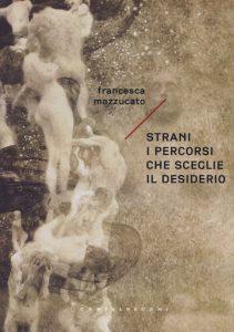 Strani i percorsi che sceglie il desiderio di Francesca Mazzucato