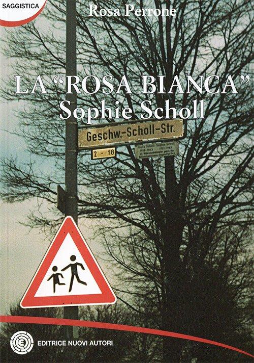 "La ""rosa bianca"". Sophie Scholl di Rosa Perrone"